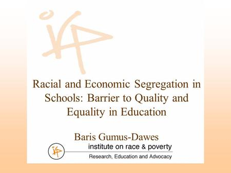 Racial and Economic Segregation in Schools: Barrier to Quality and Equality in Education Baris Gumus-Dawes.