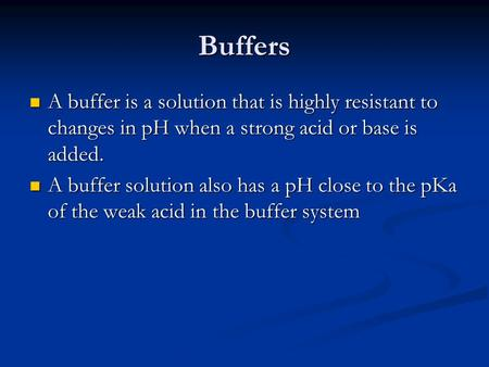 Buffers A buffer is a solution that is highly resistant to changes in pH when a strong acid or base is added. A buffer solution also has a pH close to.