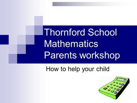 Thornford School Mathematics Parents workshop How to help your child.