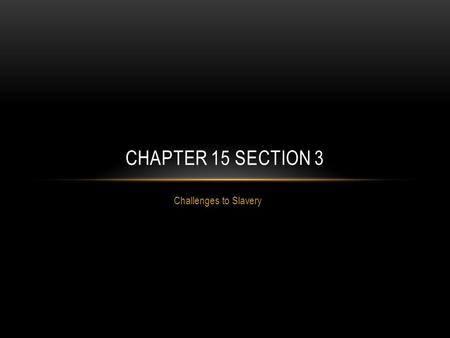 Chapter 15 Section 3 Challenges to Slavery.