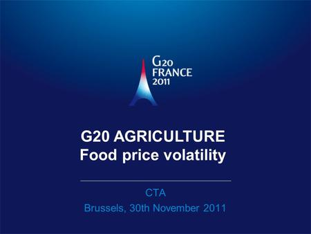 CTA Brussels, 30th November 2011 G20 AGRICULTURE Food price volatility.