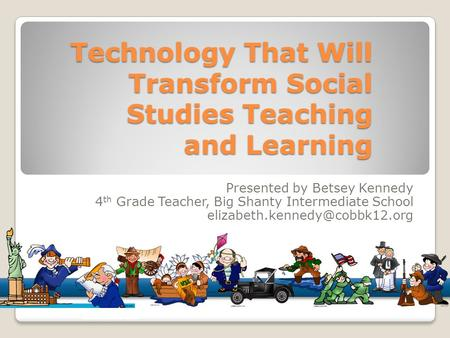Technology That Will Transform Social Studies Teaching and Learning Presented by Betsey Kennedy 4 th Grade Teacher, Big Shanty Intermediate School