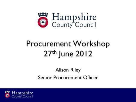 Procurement Workshop 27 th June 2012 Alison Riley Senior Procurement Officer.