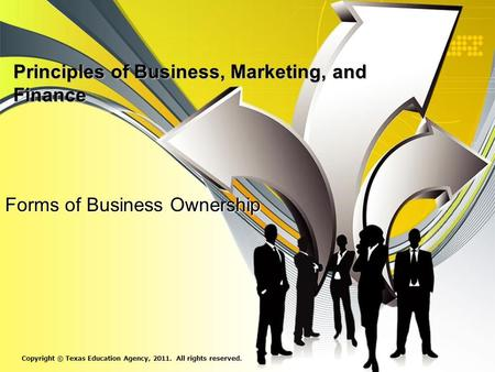 Principles of Business, Marketing, and Finance Forms of Business Ownership Copyright © Texas Education Agency, 2011. All rights reserved.