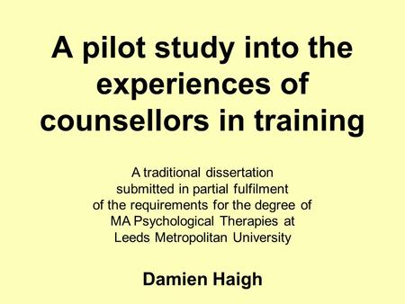 A pilot study into the experiences of counsellors in training A traditional dissertation submitted in partial fulfilment of the requirements for the degree.