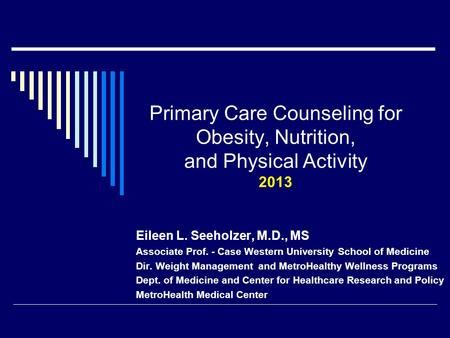 Primary Care Counseling for <strong>Obesity</strong>, Nutrition, and Physical Activity 2013 Eileen L. Seeholzer, M.D., MS Associate Prof. - Case Western University School.