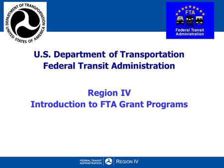 U.S. Department of Transportation Federal Transit Administration Region IV Introduction to FTA Grant Programs.