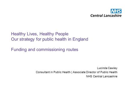 Healthy Lives, Healthy People Our strategy for public health in England Funding and commissioning routes Lucinda Cawley Consultant in Public Health | Associate.