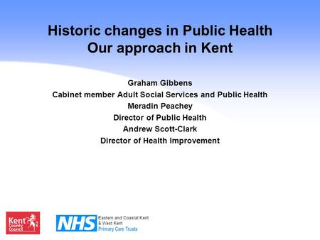 Eastern and Coastal Kent & West Kent Historic changes in Public Health Our approach in Kent Graham Gibbens Cabinet member Adult Social Services and Public.