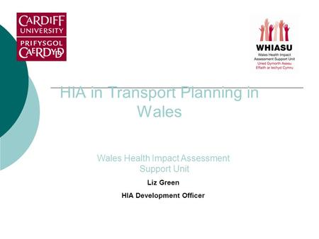HIA in Transport Planning in Wales Wales Health Impact Assessment Support Unit Liz Green HIA Development Officer.