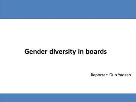 Gender diversity in boards Reporter: Guo Yaosen. 1. Gender diversity in boards CountriesReforms about gender diversity British All companies should voluntarily.