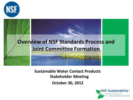 Overview of NSF Standards Process and Joint Committee Formation Sustainable Water Contact Products Stakeholder Meeting October 30, 2012.