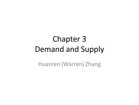 Chapter 3 Demand and Supply Huanren (Warren) Zhang.