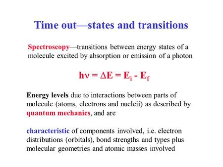 Time out—states and transitions Spectroscopy—transitions between energy states of a molecule excited by absorption or emission of a photon h =  E = E.