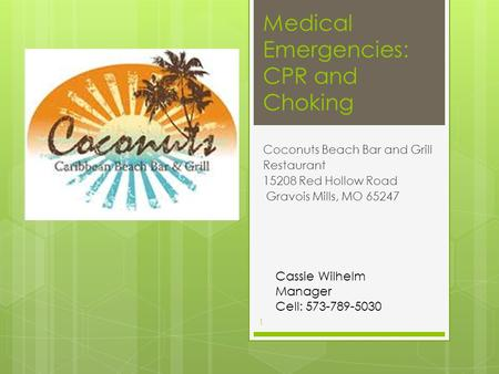 Medical Emergencies: CPR and Choking Coconuts Beach Bar and Grill Restaurant 15208 Red Hollow Road Gravois Mills, MO 65247 Cassie Wilhelm Manager Cell:
