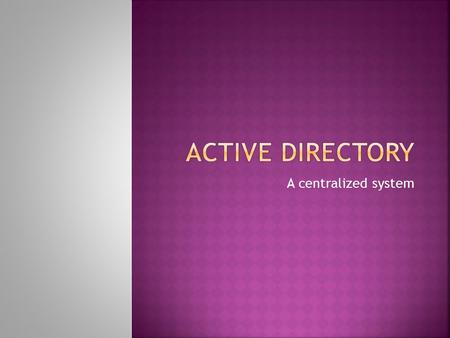 A centralized system.  Active Directory is Microsoft's trademarked directory service, an integral part of the Windows architecture. Like other directory.