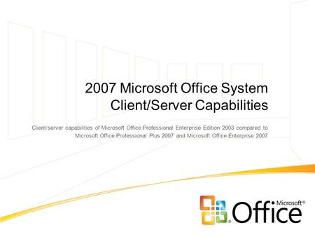 2007 Microsoft Office System Client/Server Capabilities Client/server capabilities of Microsoft Office Professional Enterprise Edition 2003 compared to.