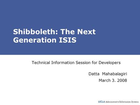 Administrative Information Systems Shibboleth: The Next Generation ISIS Technical Information Session for Developers Datta Mahabalagiri March 3. 2008.