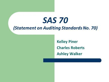 SAS 70 (Statement on Auditing Standards No. 70) Kelley Piner Charles Roberts Ashley Walker.