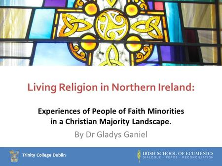 Trinity College Dublin Living Religion in Northern Ireland: Experiences of People of Faith Minorities in a Christian Majority Landscape. By Dr Gladys Ganiel.