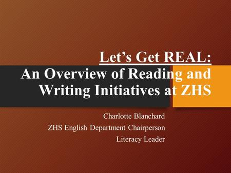 Let's Get REAL: An Overview of Reading and Writing Initiatives at ZHS Charlotte Blanchard ZHS English Department Chairperson Literacy Leader.