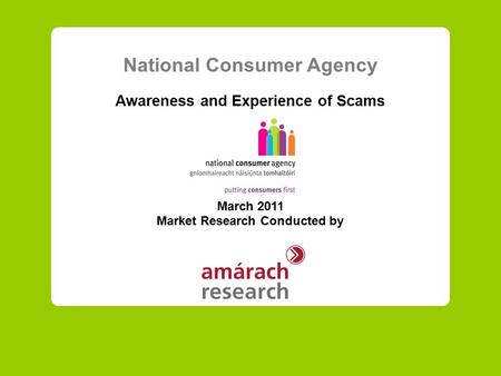 National Consumer Agency Awareness and Experience of Scams March 2011 Market Research Conducted by.