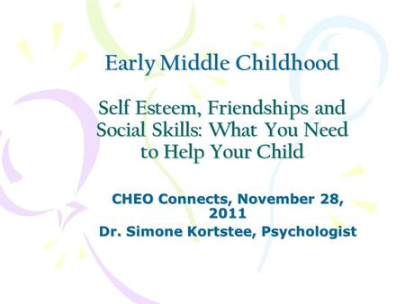Early Middle Childhood Self Esteem, Friendships and Social Skills: What You Need to Help Your Child CHEO Connects, November 28, 2011 Dr. Simone Kortstee,