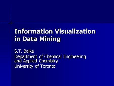 Information Visualization in Data Mining S.T. Balke Department of Chemical Engineering and Applied Chemistry University of Toronto.