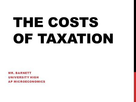 THE COSTS OF TAXATION MR. BARNETT UNIVERSITY HIGH AP MICROECONOMICS.