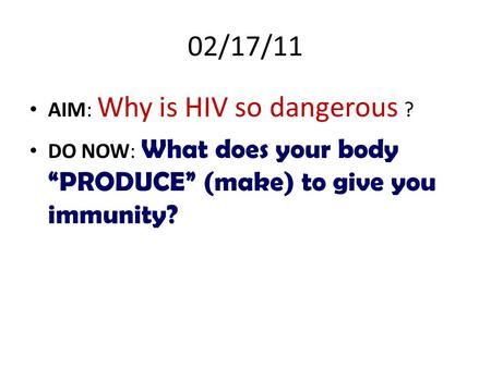 "02/17/11 AIM: Why is HIV so dangerous ? DO NOW: What does your body ""PRODUCE"" (make) to give you immunity?"