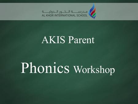 AKIS Parent Phonics Workshop. Aims of Workshop To share how phonics is taught at AKIS To develop parents' confidence in helping their children with phonics.