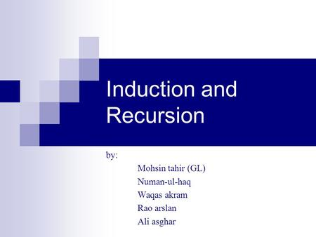 Induction and Recursion by: Mohsin tahir (GL) Numan-ul-haq Waqas akram Rao arslan Ali asghar.