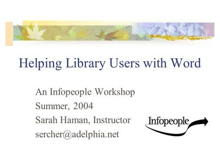 Helping Library Users with Word An Infopeople Workshop Summer, 2004 Sarah Haman, Instructor