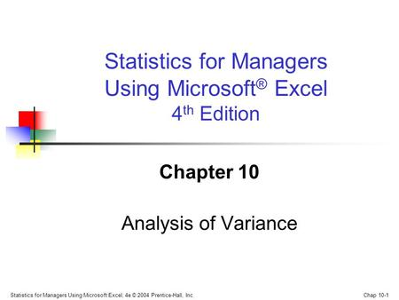 Statistics for Managers Using Microsoft Excel, 4e © 2004 Prentice-Hall, Inc. Chap 10-1 Chapter 10 Analysis of Variance Statistics for Managers Using Microsoft.