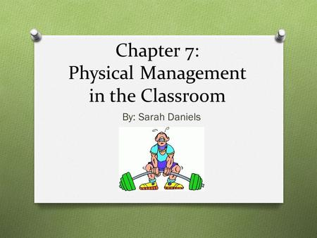 Chapter 7: Physical Management in the Classroom By: Sarah Daniels.