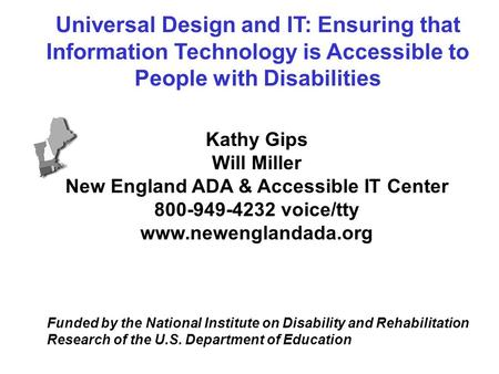 Kathy Gips Will Miller New England ADA & Accessible IT Center 800-949-4232 voice/tty www.newenglandada.org Funded by the National Institute on Disability.