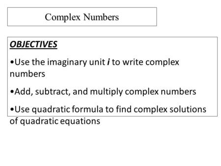 Complex Numbers OBJECTIVES Use the imaginary unit i to write complex numbers Add, subtract, and multiply complex numbers Use quadratic formula to find.