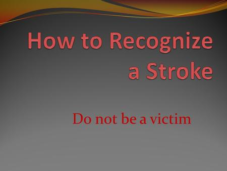 Do not be a victim. What is a Stroke A stroke is the result of injury to brain tissue from lack of oxygen A stroke occurs when blood flow to the cells.