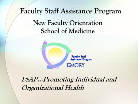 Faculty Staff Assistance Program FSAP…Promoting Individual and Organizational Health New Faculty Orientation School of Medicine.