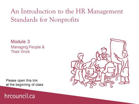An Introduction to the HR Management Standards for Nonprofits Module 3 Managing People & Their Work Please open this link at the beginning of class.