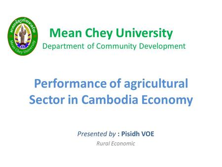 Mean Chey University Department of Community Development Performance of agricultural Sector in Cambodia Economy Presented by : Pisidh VOE Rural Economic.
