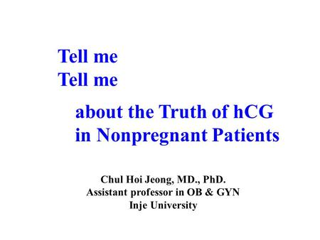Tell me about the Truth of hCG in Nonpregnant Patients Chul Hoi Jeong, MD., PhD. Assistant professor in OB & GYN Inje University.