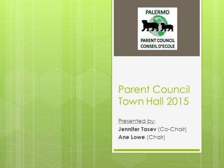 Parent Council Town Hall 2015 Presented by: Jennifer Tasev (Co-Chair) Ane Lowe (Chair)