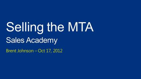 Selling the MTA Sales Academy Brent Johnson – Oct 17, 2012.