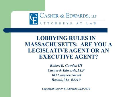 LOBBYING RULES IN MASSACHUSETTS: ARE YOU A LEGISLATIVE AGENT OR AN EXECUTIVE AGENT? Robert E. Cowden III Casner & Edwards, LLP 303 Congress Street Boston,
