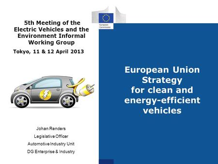 European Union Strategy for clean and energy-efficient vehicles Johan Renders Legislative Officer Automotive Industry Unit DG Enterprise & Industry 5th.