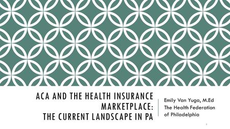 ACA AND THE HEALTH INSURANCE MARKETPLACE: THE CURRENT LANDSCAPE IN PA Emily Van Yuga, M.Ed The Health Federation of Philadelphia 1.