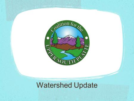 Watershed Update. The Coalition for the Upper South Platte works to protect the water quality and ecological health of the Upper South Platte through.
