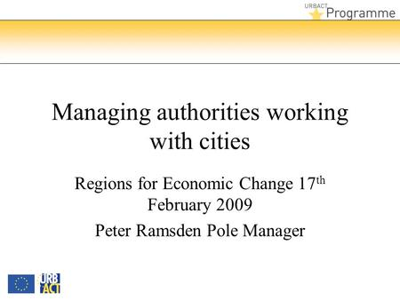 Managing authorities working with cities Regions for Economic Change 17 th February 2009 Peter Ramsden Pole Manager.