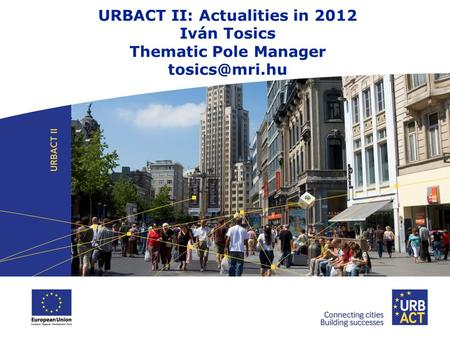 URBACT II: Actualities in 2012 Iván Tosics Thematic Pole Manager